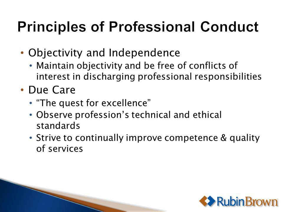 Objectivity and Independence Maintain objectivity and be free of conflicts of interest in discharging professional responsibilities Due Care The quest for excellence Observe professions technical and ethical standards Strive to continually improve competence & quality of services