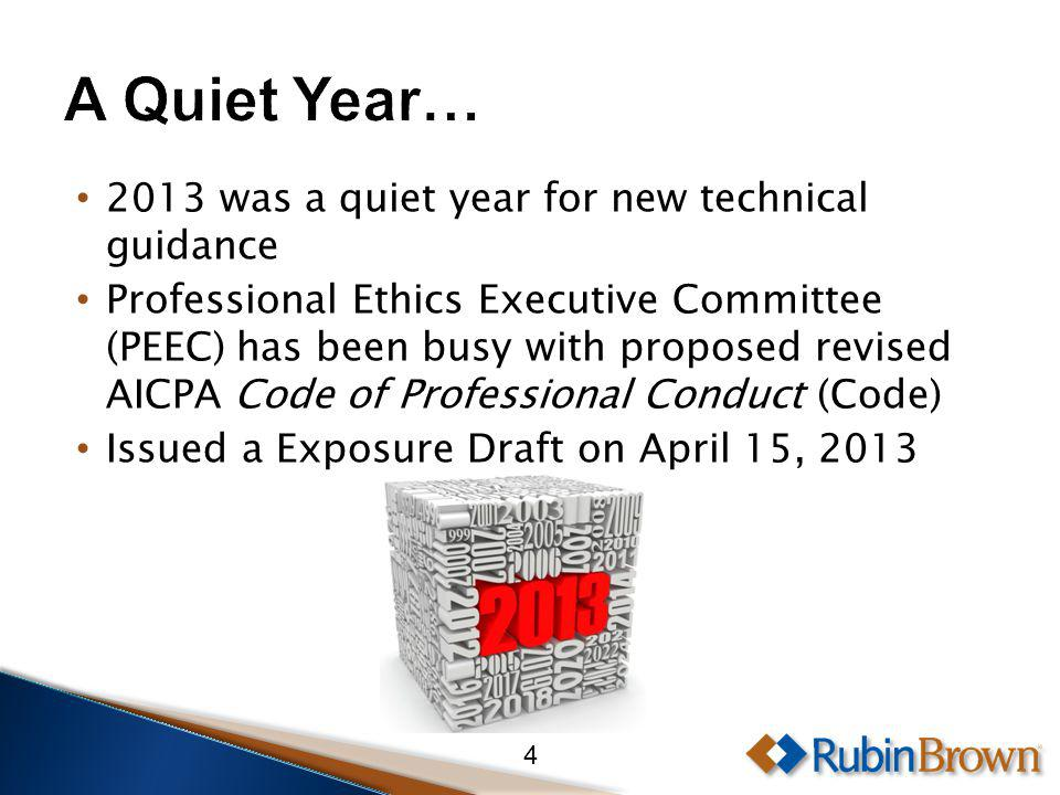 2013 was a quiet year for new technical guidance Professional Ethics Executive Committee (PEEC) has been busy with proposed revised AICPA Code of Professional Conduct (Code) Issued a Exposure Draft on April 15, 2013 4