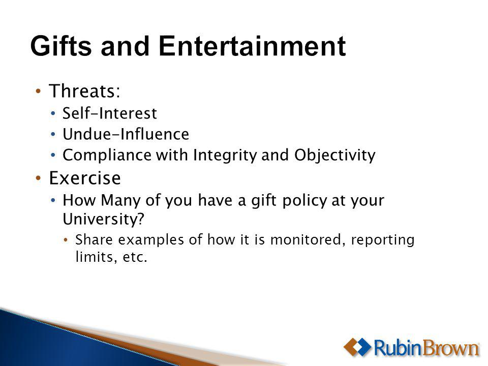 Threats: Self-Interest Undue-Influence Compliance with Integrity and Objectivity Exercise How Many of you have a gift policy at your University.