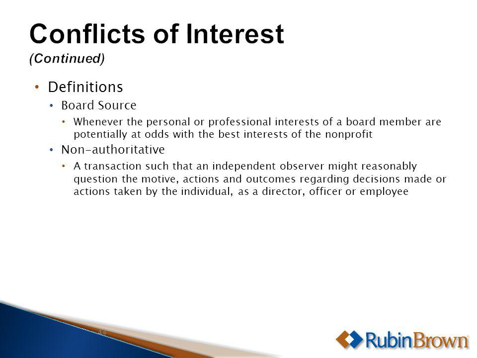 Definitions Board Source Whenever the personal or professional interests of a board member are potentially at odds with the best interests of the nonprofit Non-authoritative A transaction such that an independent observer might reasonably question the motive, actions and outcomes regarding decisions made or actions taken by the individual, as a director, officer or employee 44