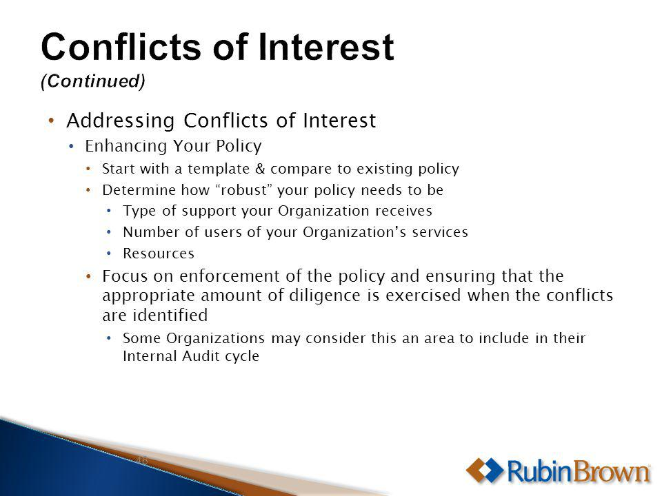 Addressing Conflicts of Interest Enhancing Your Policy Start with a template & compare to existing policy Determine how robust your policy needs to be Type of support your Organization receives Number of users of your Organizations services Resources Focus on enforcement of the policy and ensuring that the appropriate amount of diligence is exercised when the conflicts are identified Some Organizations may consider this an area to include in their Internal Audit cycle 48