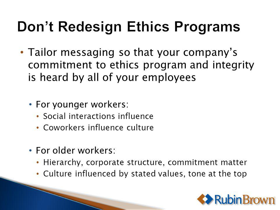 Tailor messaging so that your companys commitment to ethics program and integrity is heard by all of your employees For younger workers: Social interactions influence Coworkers influence culture For older workers: Hierarchy, corporate structure, commitment matter Culture influenced by stated values, tone at the top