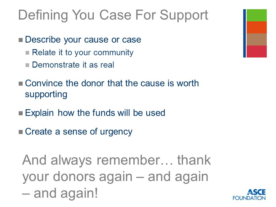 Defining You Case For Support Describe your cause or case Relate it to your community Demonstrate it as real Convince the donor that the cause is worth supporting Explain how the funds will be used Create a sense of urgency And always remember… thank your donors again – and again – and again!