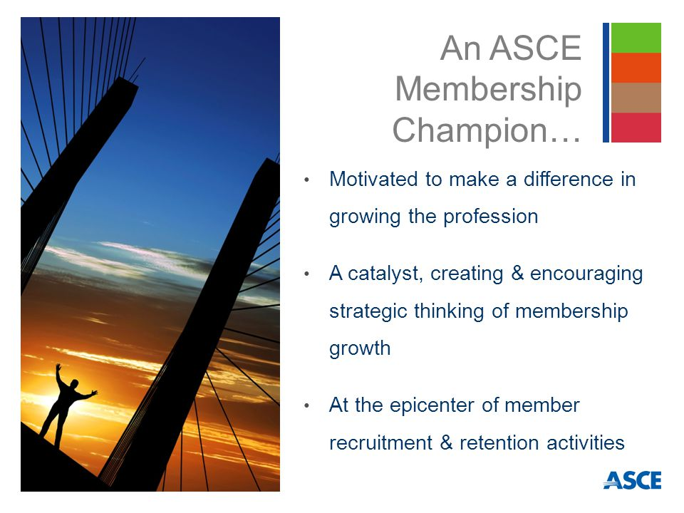 Motivated to make a difference in growing the profession A catalyst, creating & encouraging strategic thinking of membership growth At the epicenter of member recruitment & retention activities An ASCE Membership Champion…