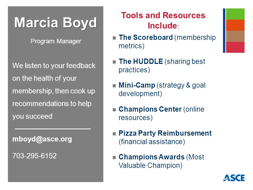The Scoreboard (membership metrics) The HUDDLE (sharing best practices) Mini-Camp (strategy & goal development) Champions Center (online resources) Pizza Party Reimbursement (financial assistance) Champions Awards (Most Valuable Champion) Marcia Boyd We listen to your feedback on the health of your membership, then cook up recommendations to help you succeed mboyd@asce.org 703-295-6152 Program Manager Tools and Resources Include :