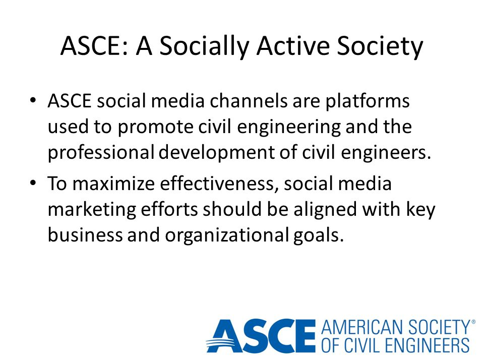 ASCE: A Socially Active Society ASCE social media channels are platforms used to promote civil engineering and the professional development of civil engineers.