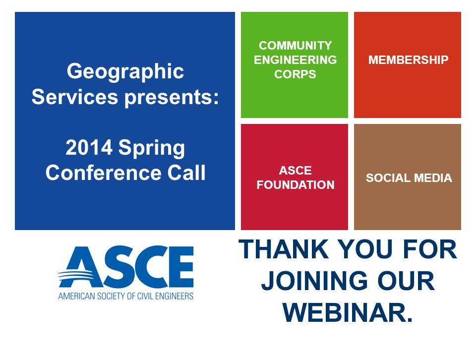 Geographic Services presents: 2014 Spring Conference Call ASCE FOUNDATION MEMBERSHIP SOCIAL MEDIA COMMUNITY ENGINEERING CORPS THANK YOU FOR JOINING OUR WEBINAR.