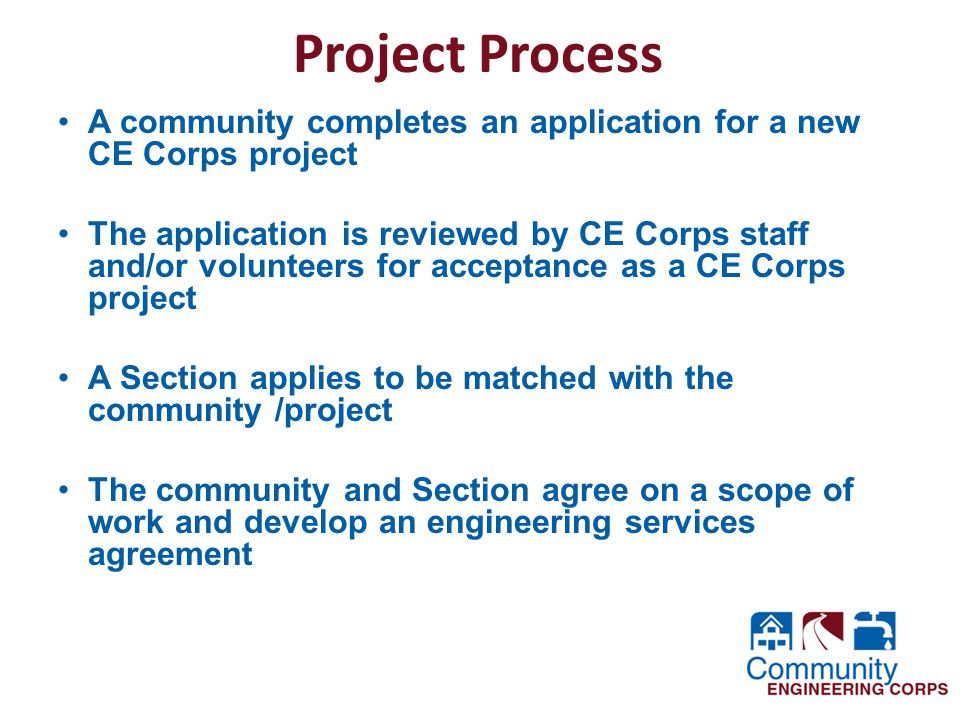 Project Process A community completes an application for a new CE Corps project The application is reviewed by CE Corps staff and/or volunteers for acceptance as a CE Corps project A Section applies to be matched with the community /project The community and Section agree on a scope of work and develop an engineering services agreement