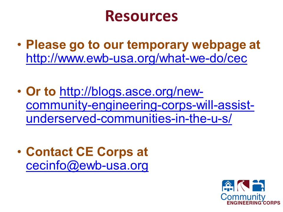Resources Please go to our temporary webpage at http://www.ewb-usa.org/what-we-do/cec http://www.ewb-usa.org/what-we-do/cec Or to http://blogs.asce.org/new- community-engineering-corps-will-assist- underserved-communities-in-the-u-s/http://blogs.asce.org/new- community-engineering-corps-will-assist- underserved-communities-in-the-u-s/ Contact CE Corps at cecinfo@ewb-usa.org cecinfo@ewb-usa.org