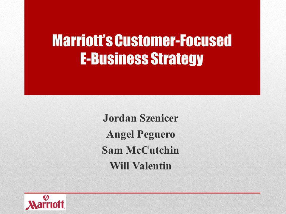 Marriotts Customer-Focused E-Business Strategy Jordan Szenicer Angel Peguero Sam McCutchin Will Valentin