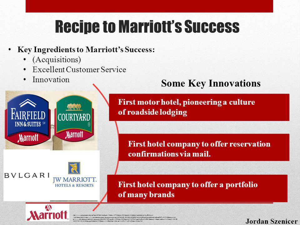 Recipe to Marriotts Success Jordan Szenicer Key Ingredients to Marriotts Success: (Acquisitions) Excellent Customer Service Innovation Some Key Innova