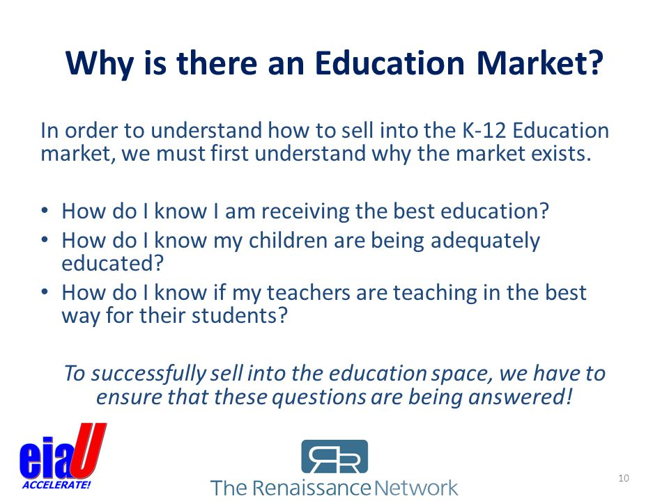 Why is there an Education Market? 10 In order to understand how to sell into the K-12 Education market, we must first understand why the market exists