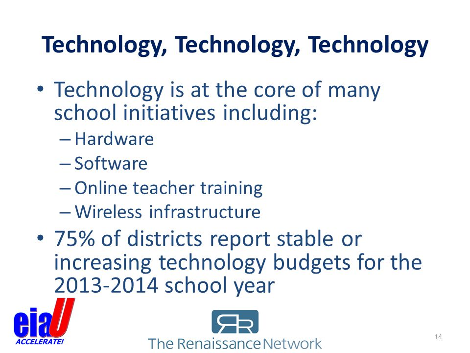 Technology, Technology, Technology 14 Technology is at the core of many school initiatives including: – Hardware – Software – Online teacher training