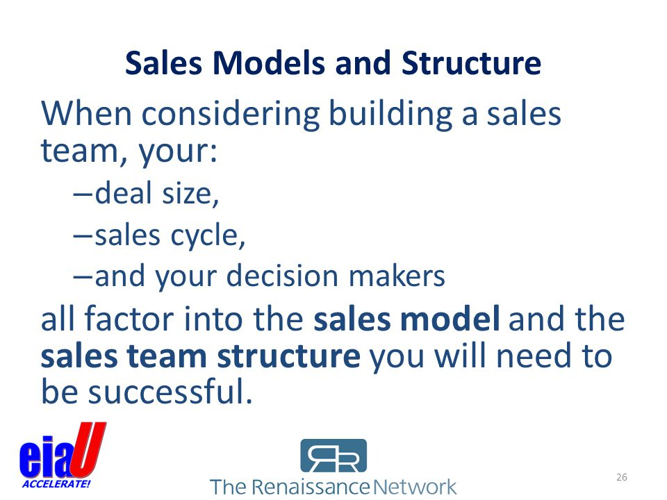 Sales Models and Structure When considering building a sales team, your: – deal size, – sales cycle, – and your decision makers all factor into the sa