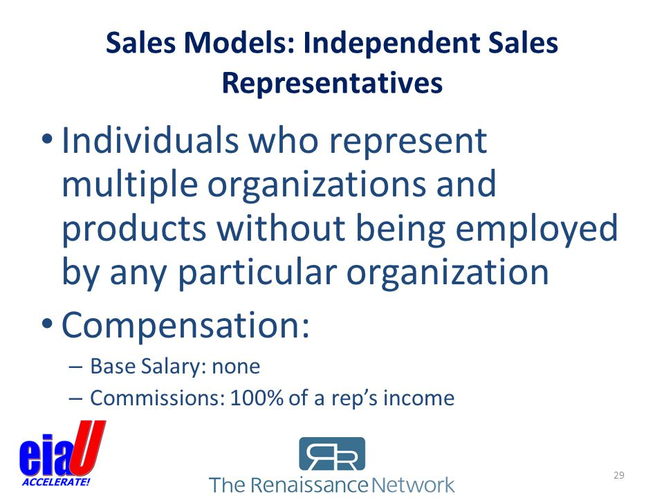 Sales Models: Independent Sales Representatives 29 Individuals who represent multiple organizations and products without being employed by any particu