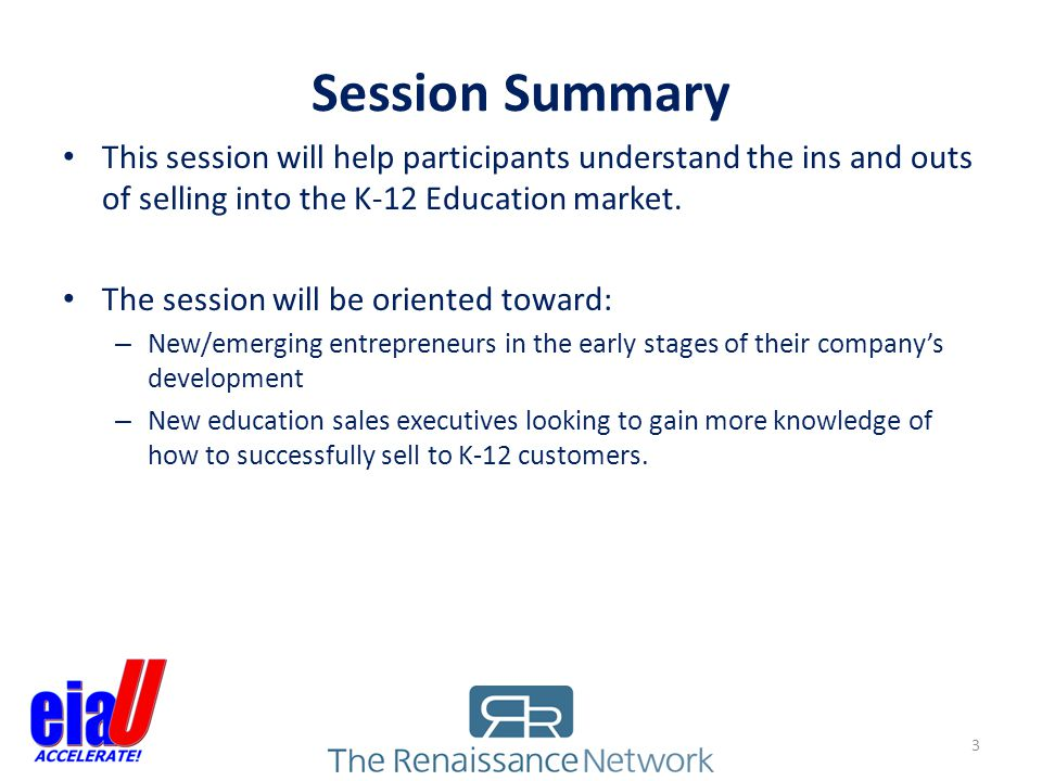 Session Summary This session will help participants understand the ins and outs of selling into the K-12 Education market. The session will be oriente