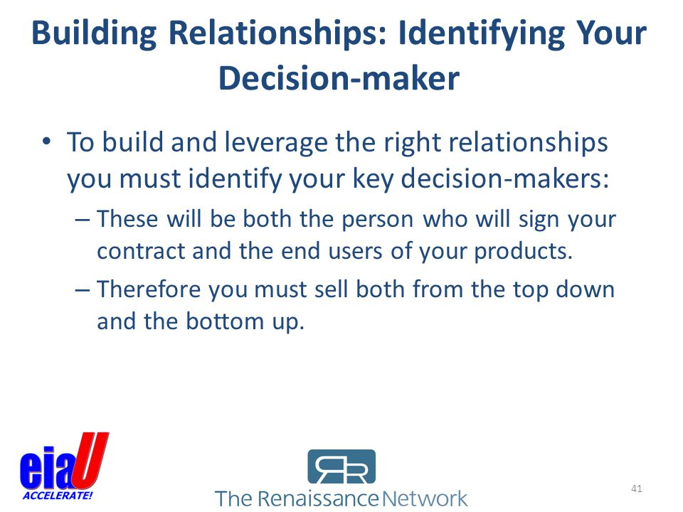 Building Relationships: Identifying Your Decision-maker 41 To build and leverage the right relationships you must identify your key decision-makers: –