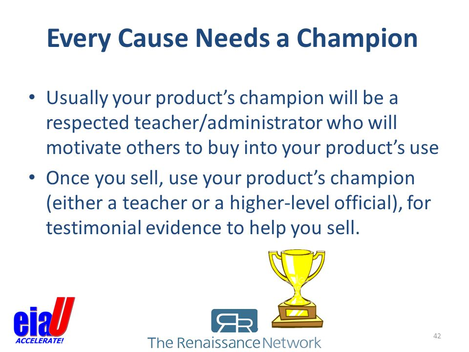 Every Cause Needs a Champion 42 Usually your products champion will be a respected teacher/administrator who will motivate others to buy into your pro