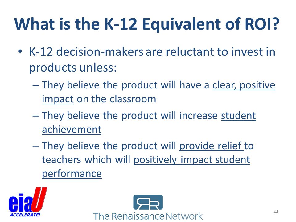 What is the K-12 Equivalent of ROI? 44 K-12 decision-makers are reluctant to invest in products unless: – They believe the product will have a clear,