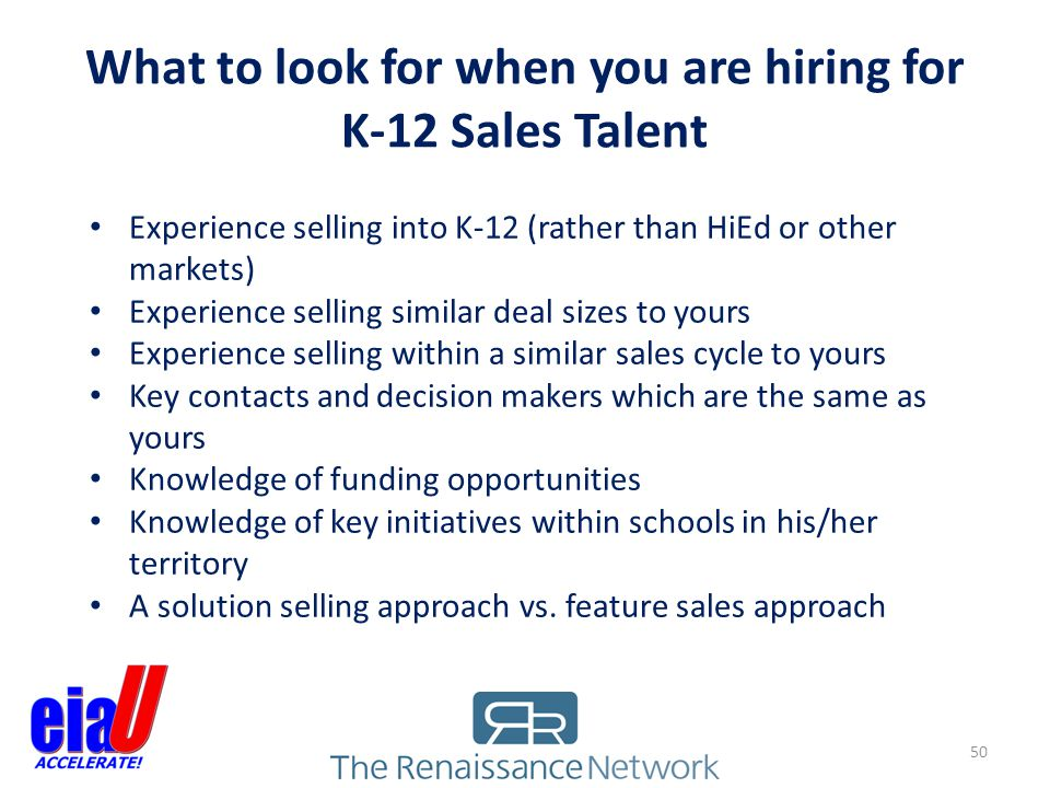 What to look for when you are hiring for K-12 Sales Talent Experience selling into K-12 (rather than HiEd or other markets) Experience selling similar