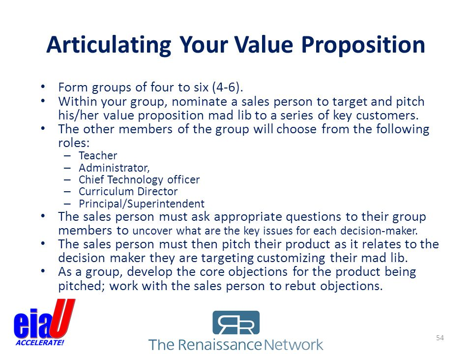 Articulating Your Value Proposition Form groups of four to six (4-6). Within your group, nominate a sales person to target and pitch his/her value pro