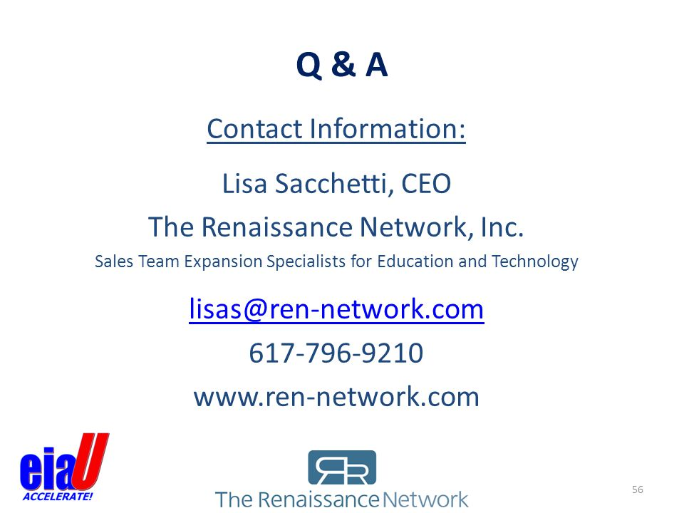Q & A 56 Contact Information: Lisa Sacchetti, CEO The Renaissance Network, Inc. Sales Team Expansion Specialists for Education and Technology lisas@re