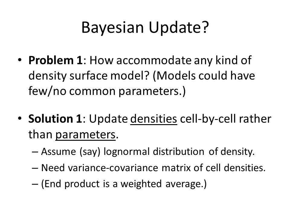 Bayesian Update. Problem 1: How accommodate any kind of density surface model.