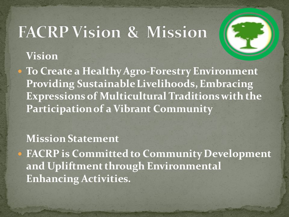 Vision To Create a Healthy Agro-Forestry Environment Providing Sustainable Livelihoods, Embracing Expressions of Multicultural Traditions with the Participation of a Vibrant Community Mission Statement FACRP is Committed to Community Development and Upliftment through Environmental Enhancing Activities.