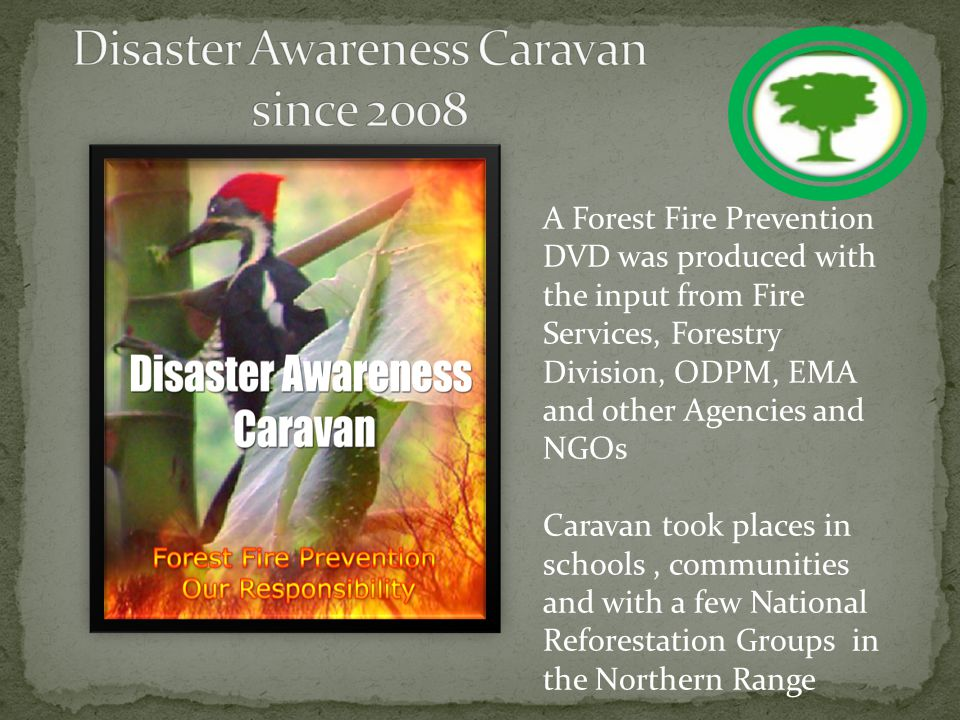 A Forest Fire Prevention DVD was produced with the input from Fire Services, Forestry Division, ODPM, EMA and other Agencies and NGOs Caravan took places in schools, communities and with a few National Reforestation Groups in the Northern Range
