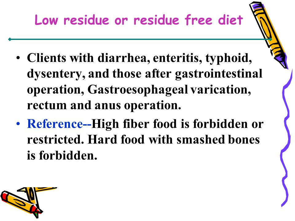 Low residue or residue free diet Clients with diarrhea, enteritis, typhoid, dysentery, and those after gastrointestinal operation, Gastroesophageal va