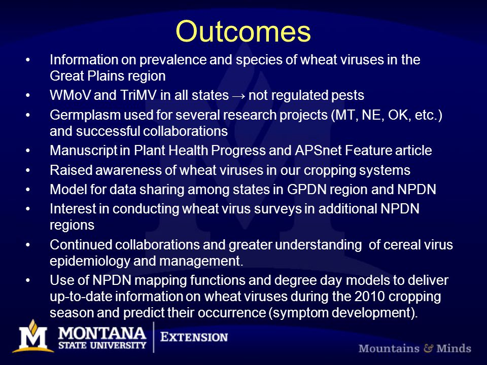 Outcomes Information on prevalence and species of wheat viruses in the Great Plains region WMoV and TriMV in all states not regulated pests Germplasm used for several research projects (MT, NE, OK, etc.) and successful collaborations Manuscript in Plant Health Progress and APSnet Feature article Raised awareness of wheat viruses in our cropping systems Model for data sharing among states in GPDN region and NPDN Interest in conducting wheat virus surveys in additional NPDN regions Continued collaborations and greater understanding of cereal virus epidemiology and management.