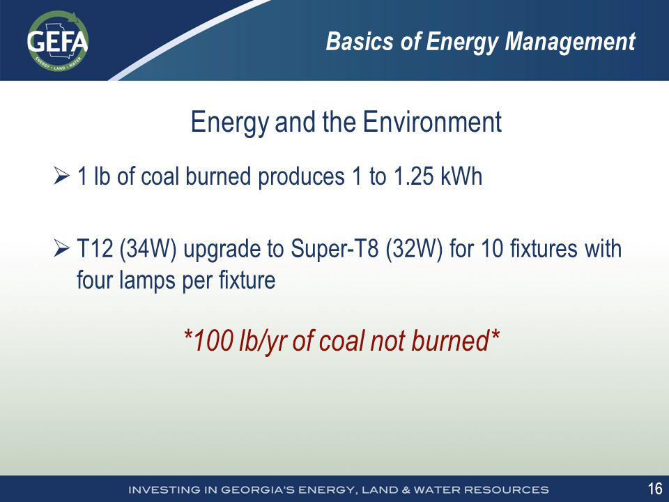 16 Energy and the Environment 1 lb of coal burned produces 1 to 1.25 kWh *100 lb/yr of coal not burned* T12 (34W) upgrade to Super-T8 (32W) for 10 fix