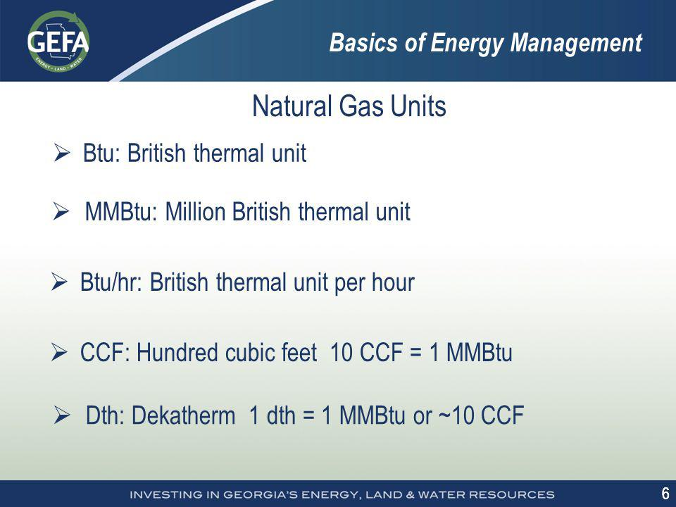 6 6 Basics of Energy Management Natural Gas Units Btu: British thermal unit MMBtu: Million British thermal unit Btu/hr: British thermal unit per hour CCF: Hundred cubic feet 10 CCF = 1 MMBtu Dth: Dekatherm 1 dth = 1 MMBtu or ~10 CCF