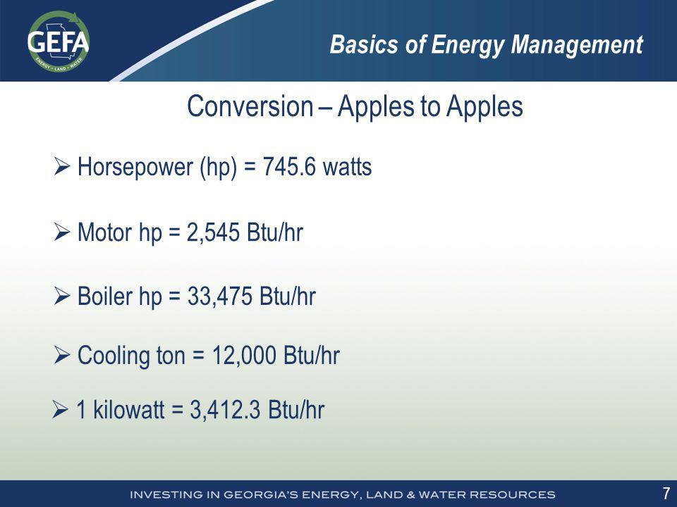7 Conversion – Apples to Apples Horsepower (hp) = 745.6 watts Motor hp = 2,545 Btu/hr Boiler hp = 33,475 Btu/hr Cooling ton = 12,000 Btu/hr 1 kilowatt = 3,412.3 Btu/hr Basics of Energy Management