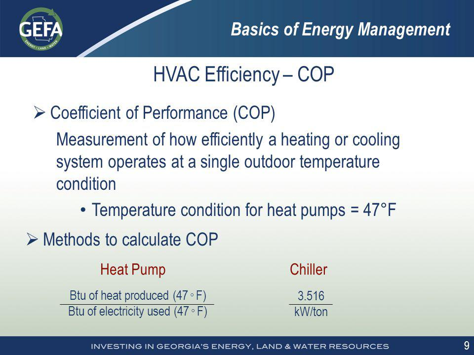 9 HVAC Efficiency – COP Coefficient of Performance (COP) Measurement of how efficiently a heating or cooling system operates at a single outdoor tempe
