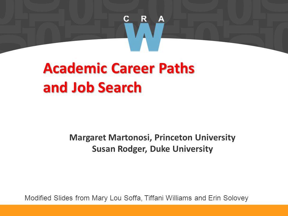 Academic Career Paths and Job Search Margaret Martonosi, Princeton University Susan Rodger, Duke University Modified Slides from Mary Lou Soffa, Tiffani Williams and Erin Solovey