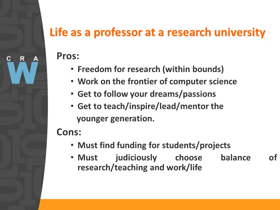 Life as a professor at a research university Pros: Freedom for research (within bounds) Work on the frontier of computer science Get to follow your dr