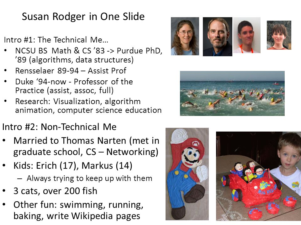 Susan Rodger in One Slide Intro #1: The Technical Me… NCSU BS Math & CS 83 -> Purdue PhD, 89 (algorithms, data structures) Rensselaer 89-94 – Assist Prof Duke 94-now - Professor of the Practice (assist, assoc, full) Research: Visualization, algorithm animation, computer science education Intro #2: Non-Technical Me Married to Thomas Narten (met in graduate school, CS – Networking) Kids: Erich (17), Markus (14) – Always trying to keep up with them 3 cats, over 200 fish Other fun: swimming, running, baking, write Wikipedia pages