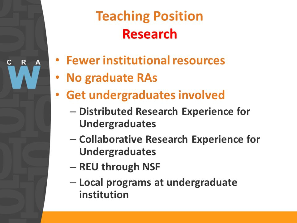 Research Teaching Position Research Fewer institutional resources No graduate RAs Get undergraduates involved – Distributed Research Experience for Undergraduates – Collaborative Research Experience for Undergraduates – REU through NSF – Local programs at undergraduate institution