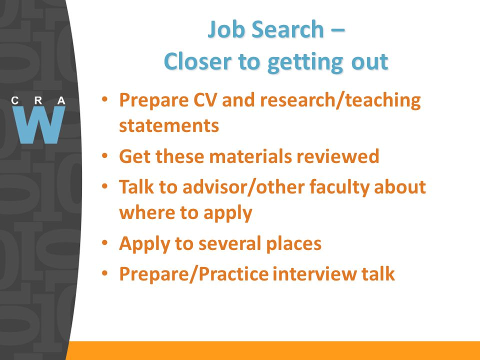 Job Search – Closer to getting out Prepare CV and research/teaching statements Get these materials reviewed Talk to advisor/other faculty about where to apply Apply to several places Prepare/Practice interview talk