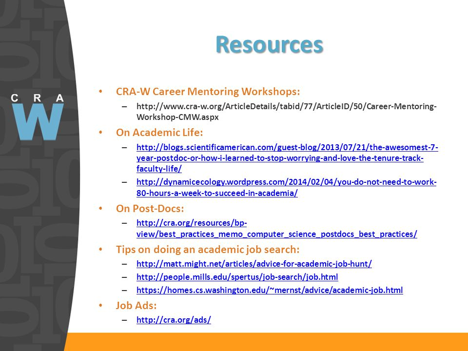 Resources CRA-W Career Mentoring Workshops: – http://www.cra-w.org/ArticleDetails/tabid/77/ArticleID/50/Career-Mentoring- Workshop-CMW.aspx On Academic Life: – http://blogs.scientificamerican.com/guest-blog/2013/07/21/the-awesomest-7- year-postdoc-or-how-i-learned-to-stop-worrying-and-love-the-tenure-track- faculty-life/ http://blogs.scientificamerican.com/guest-blog/2013/07/21/the-awesomest-7- year-postdoc-or-how-i-learned-to-stop-worrying-and-love-the-tenure-track- faculty-life/ – http://dynamicecology.wordpress.com/2014/02/04/you-do-not-need-to-work- 80-hours-a-week-to-succeed-in-academia/ http://dynamicecology.wordpress.com/2014/02/04/you-do-not-need-to-work- 80-hours-a-week-to-succeed-in-academia/ On Post-Docs: – http://cra.org/resources/bp- view/best_practices_memo_computer_science_postdocs_best_practices/ http://cra.org/resources/bp- view/best_practices_memo_computer_science_postdocs_best_practices/ Tips on doing an academic job search: – http://matt.might.net/articles/advice-for-academic-job-hunt/ http://matt.might.net/articles/advice-for-academic-job-hunt/ – http://people.mills.edu/spertus/job-search/job.html http://people.mills.edu/spertus/job-search/job.html – https://homes.cs.washington.edu/~mernst/advice/academic-job.html https://homes.cs.washington.edu/~mernst/advice/academic-job.html Job Ads: – http://cra.org/ads/ http://cra.org/ads/