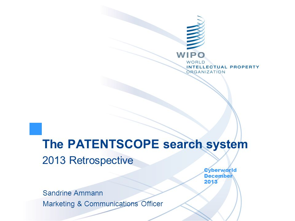 The PATENTSCOPE search system 2013 Retrospective Cyberworld December 2013 Sandrine Ammann Marketing & Communications Officer
