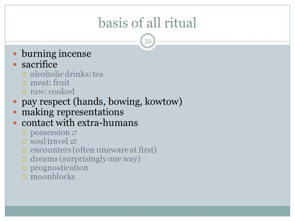 basis of all ritual burning incense sacrifice alcoholic drinks: tea meat: fruit raw: cooked pay respect (hands, bowing, kowtow) making representations contact with extra-humans possession soul travel encounters (often unaware at first) dreams (surprisingly one way) prognostication moonblocks 32