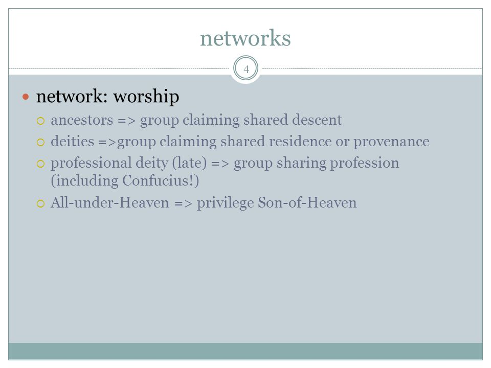 networks network: worship ancestors => group claiming shared descent deities =>group claiming shared residence or provenance professional deity (late) => group sharing profession (including Confucius!) All-under-Heaven => privilege Son-of-Heaven 4