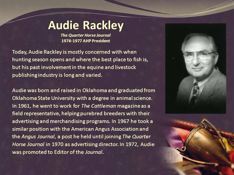 Audie Rackley The Quarter Horse Journal AHP President Today, Audie Rackley is mostly concerned with when hunting season opens and where the best place to fish is, but his past involvement in the equine and livestock publishing industry is long and varied.