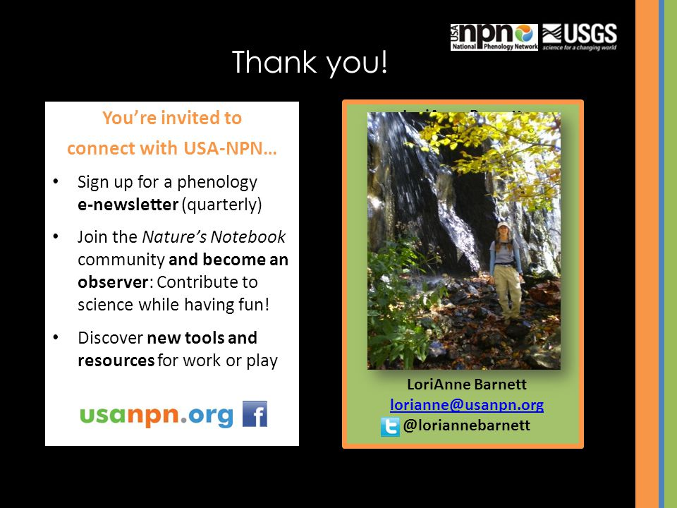 Thank you! LoriAnne Barnett lorianne@usanpn.org Youre invited to connect with USA-NPN… Sign up for a phenology e-newsletter (quarterly) Join the Natur
