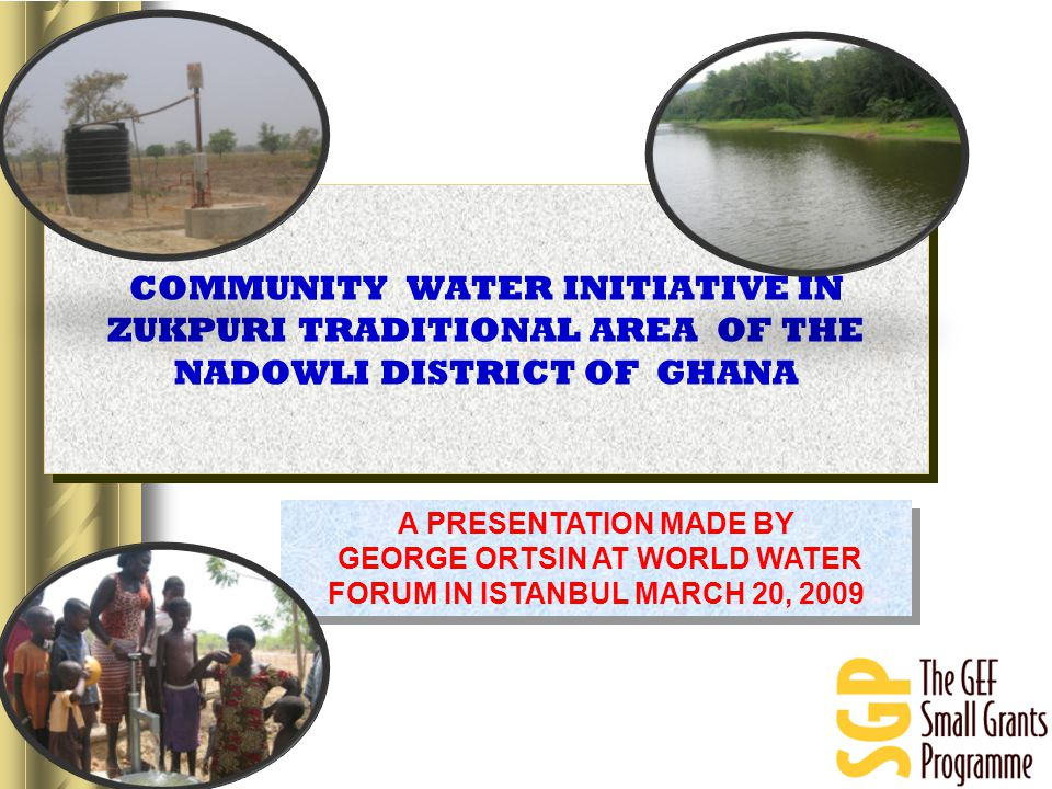 A PRESENTATION MADE BY GEORGE ORTSIN AT WORLD WATER FORUM IN ISTANBUL MARCH 20, 2009 A PRESENTATION MADE BY GEORGE ORTSIN AT WORLD WATER FORUM IN ISTANBUL MARCH 20, 2009 COMMUNITY WATER INITIATIVE IN ZUKPURI TRADITIONAL AREA OF THE NADOWLI DISTRICT OF GHANA
