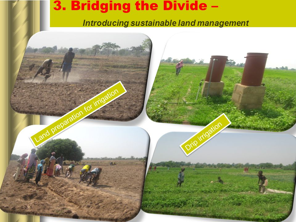 3. Bridging the Divide – Introducing sustainable land management Drip irrigation Land preparation for irrigation