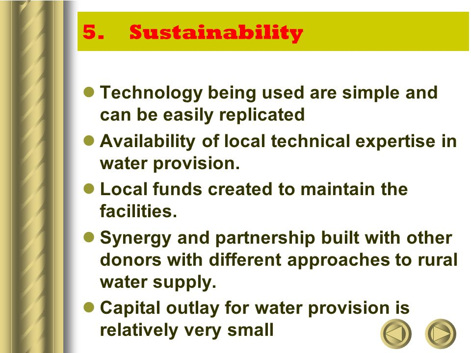 5.Sustainability Technology being used are simple and can be easily replicated Availability of local technical expertise in water provision.