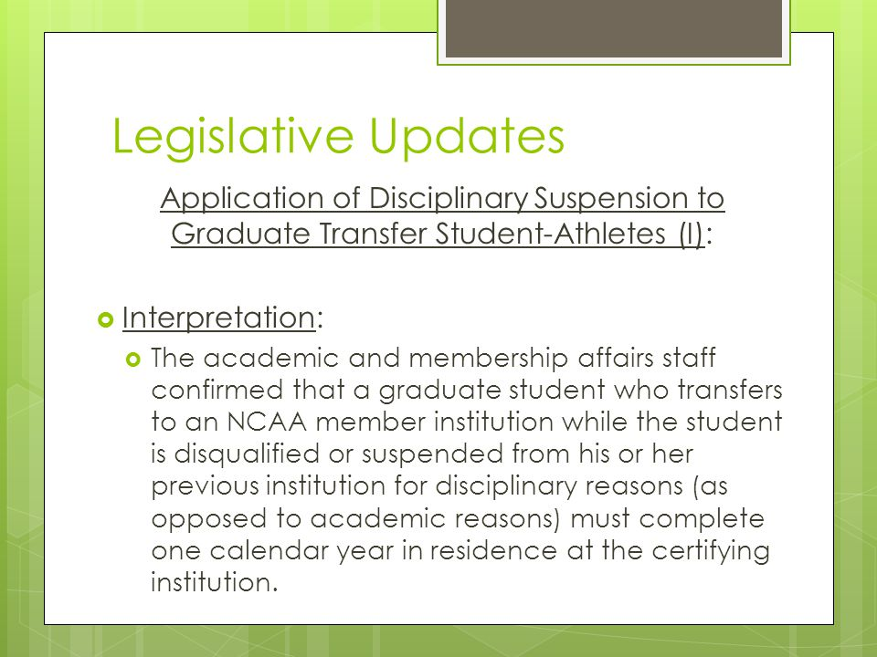 Legislative Updates Application of Disciplinary Suspension to Graduate Transfer Student-Athletes (I): Interpretation: The academic and membership affairs staff confirmed that a graduate student who transfers to an NCAA member institution while the student is disqualified or suspended from his or her previous institution for disciplinary reasons (as opposed to academic reasons) must complete one calendar year in residence at the certifying institution.